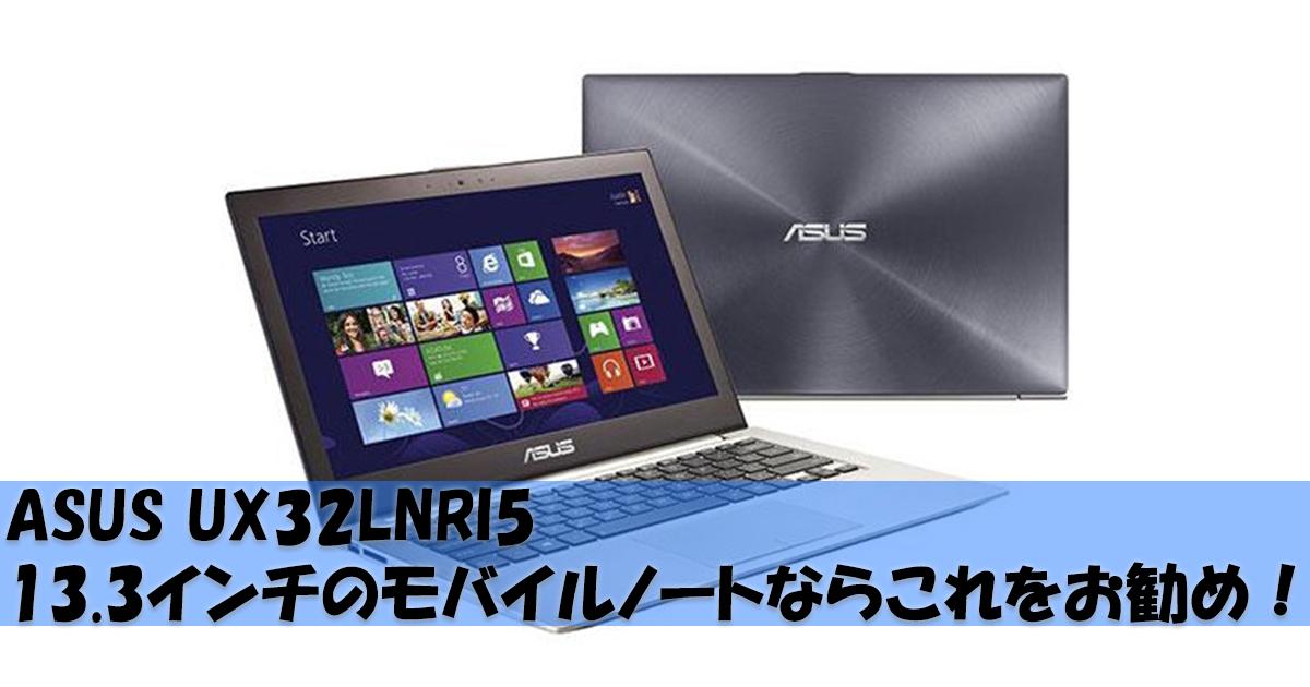 ASUS UX32LNRI5 13.3インチのモバイルノートならこれをお勧め!