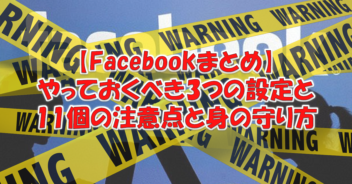 Facebookでやっておくべき3つの設定と11個の注意点と身の守り方