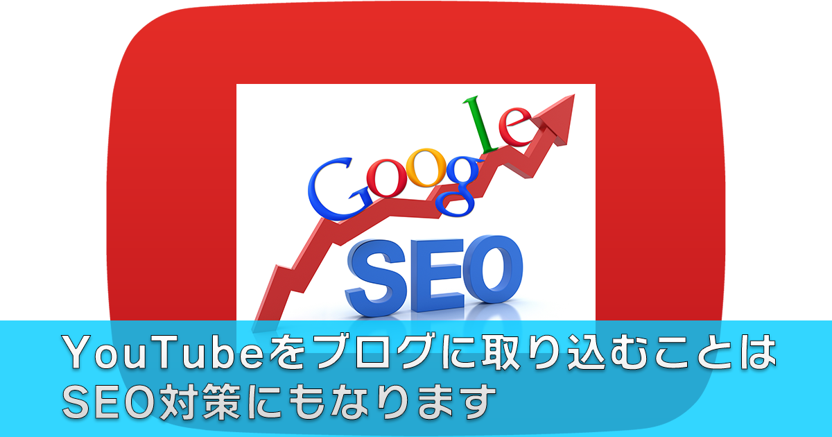 YouTubeをブログに取り込むことはSEO対策にもなります。