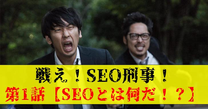 戦え!SEO刑事(デカ)!第1話【正しいSEOとは何だ!?】