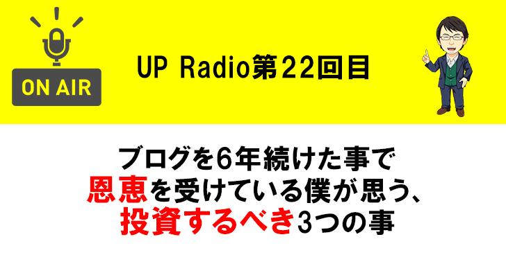 ブログを6年続けた事で恩恵を受けている僕が思う、投資するべき3つの事 UP Radio第22回目
