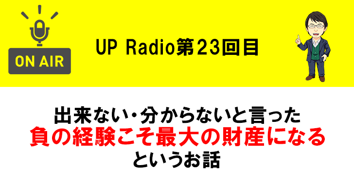 出来ない・分からないと言った負の経験こそ最大の財産になるというお話 UP Radio第23回目