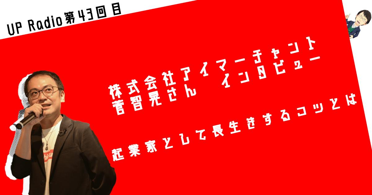 株式会社アイマーチャント菅智晃さんインタビュー 起業家として長生きするコツとは UP Radio第43回目
