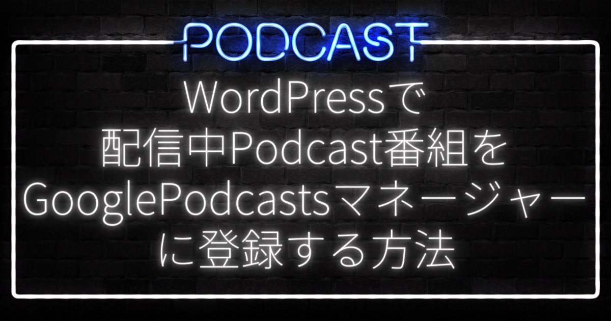 WordPressで配信中Podcast番組をGooglePodcastsマネージャーに登録する方法