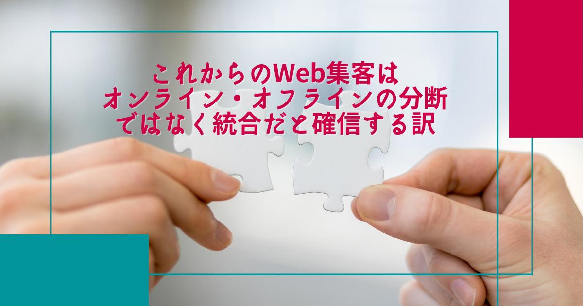 これからのWeb集客はオンライン・オフラインの分断ではなく統合だと確信する訳