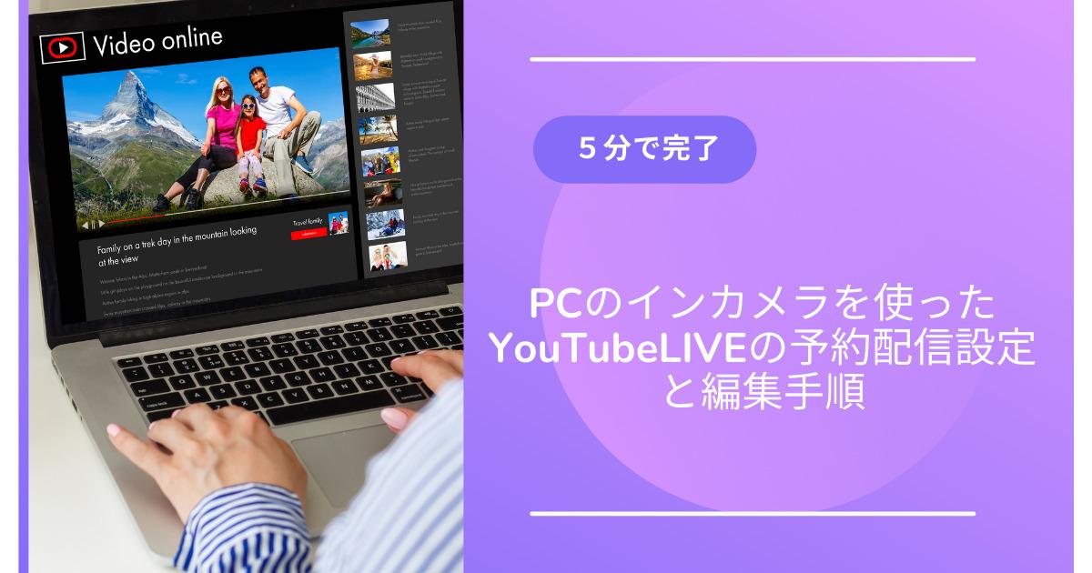 5分で完了PCのインカメラを使ったYouTubeLIVEの予約配信設定と編集手順